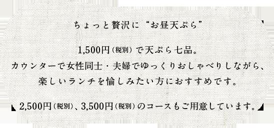 ちょっと贅沢に「お昼天ぷら」1,500円で天ぷら七品。カウンターで女性同士・夫婦でゆっくりおしゃべりしながら、楽しいランチを愉しみたい方におすすめです。2,500円、3,500円のコースもご用意しています。